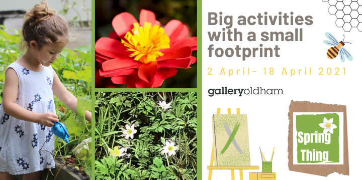 Advertisement for Spring Thing: Text reads Big activities with a small footprint 2 April - 18 April and Gallery Oldham logo and images of girl watering plants, a paper flower and wood amenomes